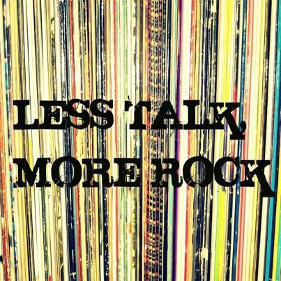 Less talk, more rock!!
