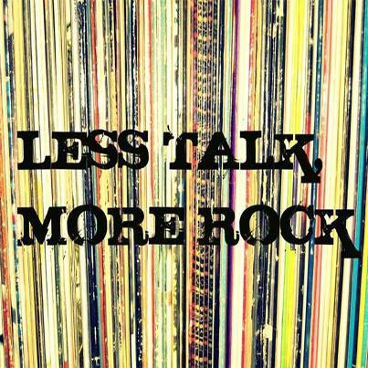 Less talk, more rock!!