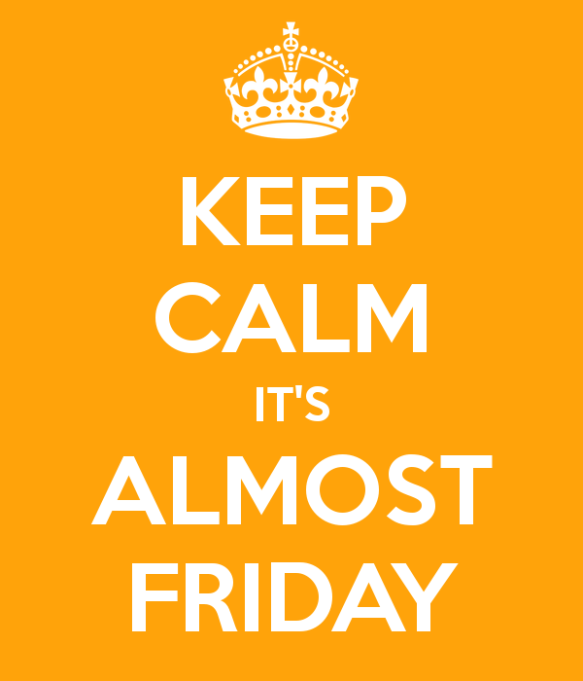 Keep Calm...it's almost Friday